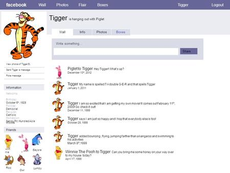 Facebook Tigger is hanging out with Piglet WallPhotosFlairBoxesTiggerLogout View photos of Tigger(5) Send Tigger a message Poke message Wall InfoPhotosBoxes.