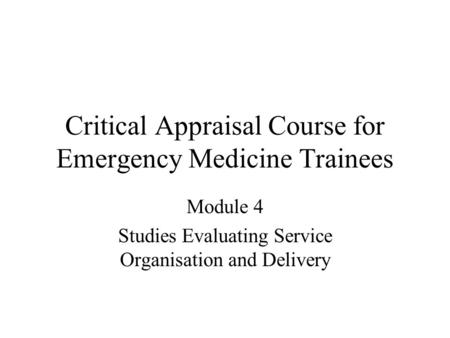 Critical Appraisal Course for Emergency Medicine Trainees Module 4 Studies Evaluating Service Organisation and Delivery.