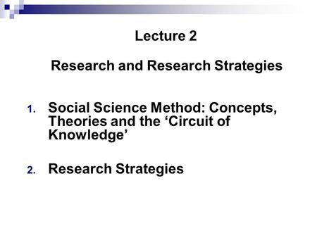 Lecture 2 Research and Research Strategies 1. Social Science Method: Concepts, Theories and the 'Circuit of Knowledge' 2. Research Strategies.