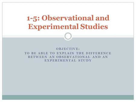 OBJECTIVE: TO BE ABLE TO EXPLAIN THE DIFFERENCE BETWEEN AN OBSERVATIONAL AND AN EXPERIMENTAL STUDY 1-5: Observational and Experimental Studies.