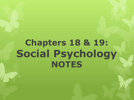 Chapters 18 & 19: Social Psychology NOTES. What is social psychology? The area of psychological study that focuses on human-to-human interaction, relationships,