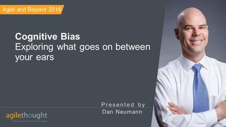 Presented by Cognitive Bias Exploring what goes on between your ears Dan Neumann Agile and Beyond 2016.