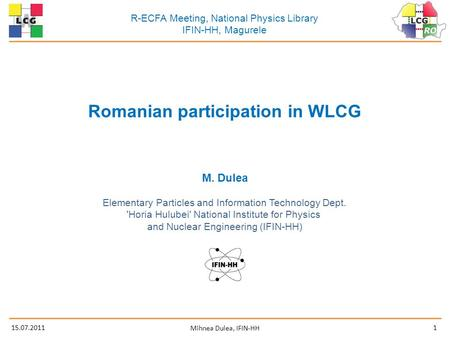 15.07.20111 Mihnea Dulea, IFIN-HH R-ECFA Meeting, National Physics Library IFIN-HH, Magurele Romanian participation in WLCG M. Dulea Elementary Particles.