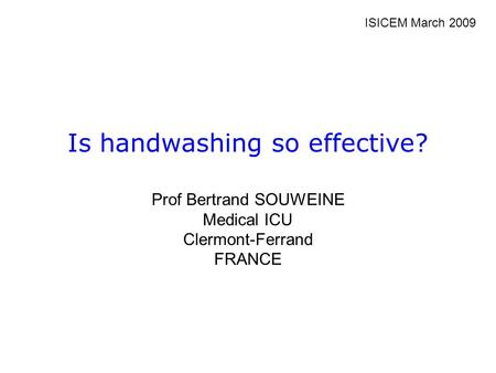 Is handwashing so effective? Prof Bertrand SOUWEINE Medical ICU Clermont-Ferrand FRANCE ISICEM March 2009.