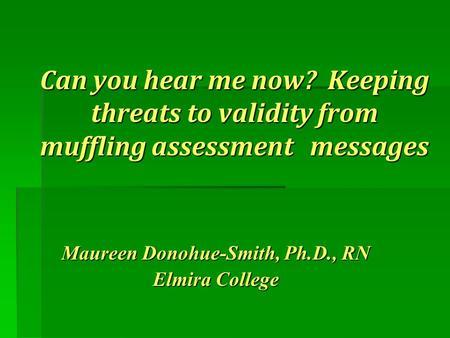 Can you hear me now? Keeping threats to validity from muffling assessment messages Maureen Donohue-Smith, Ph.D., RN Elmira College.