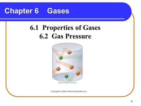 1 Chapter 6 Gases 6.1 Properties of Gases 6.2 Gas Pressure Copyright © 2009 by Pearson Education, Inc.