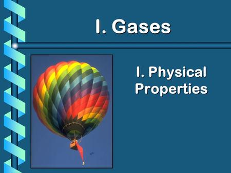 I. Physical Properties I. Gases I. Gases. Nature of Gases b Gases have mass. b They can be compressed. b They completely fill their containers. b Representative.