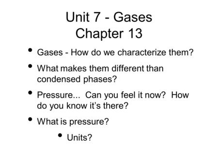 Unit 7 - Gases Chapter 13 Gases - How do we characterize them? What makes them different than condensed phases? Pressure... Can you feel it now? How do.