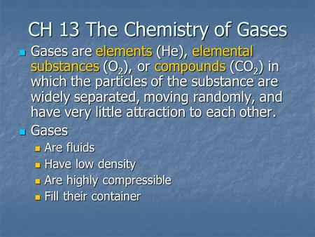 CH 13 The Chemistry of Gases Gases are elements (He), elemental substances (O 2 ), or compounds (CO 2 ) in which the particles of the substance are widely.