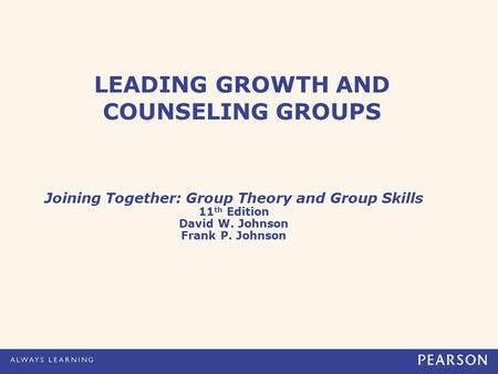LEADING GROWTH AND COUNSELING GROUPS Joining Together: Group Theory and Group Skills 11 th Edition David W. Johnson Frank P. Johnson.