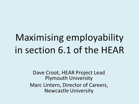Maximising employability in section 6.1 of the HEAR Dave Croot, HEAR Project Lead Plymouth University Marc Lintern, Director of Careers, Newcastle University.