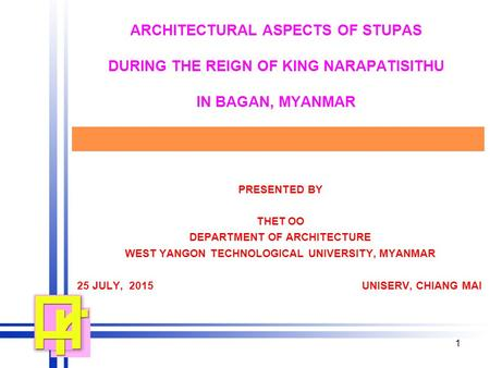 1 ARCHITECTURAL ASPECTS OF STUPAS DURING THE REIGN OF KING NARAPATISITHU IN BAGAN, MYANMAR PRESENTED BY THET OO DEPARTMENT OF ARCHITECTURE WEST YANGON.