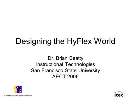 1 Designing the HyFlex World Dr. Brian Beatty Instructional Technologies San Francisco State University AECT 2006.