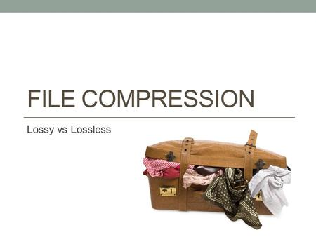 FILE COMPRESSION Lossy vs Lossless. Why compress a file? To save storage space. To speed up data transmission.