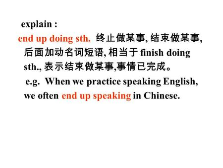 explain : end up doing sth. 终止做某事, 结束做某事, 后面加动名词短语, 相当于 finish doing sth., 表示结束做某事, 事情已完成。 e.g. When we practice speaking English, we often end up speaking.
