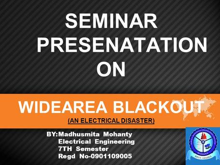 SEMINAR PRESENATATION ON WIDEAREA BLACKOUT (AN ELECTRICAL DISASTER) BY:Madhusmita Mohanty Electrical Engineering 7TH Semester Regd No-0901109005.