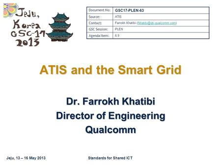 Jeju, 13 – 16 May 2013Standards for Shared ICT Dr. Farrokh Khatibi Director of Engineering Qualcomm ATIS and the Smart Grid Document No: GSC17-PLEN-63.