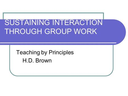 SUSTAINING INTERACTION THROUGH GROUP WORK Teaching by Principles H.D. Brown.