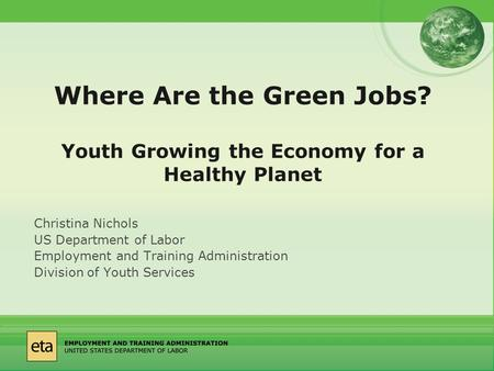 Where Are the Green Jobs? Youth Growing the Economy for a Healthy Planet Christina Nichols US Department of Labor Employment and Training Administration.