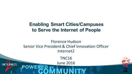 1 Enabling Smart Cities/Campuses to Serve the Internet of People Florence Hudson Senior Vice President & Chief Innovation Officer Internet2 TNC16 June.
