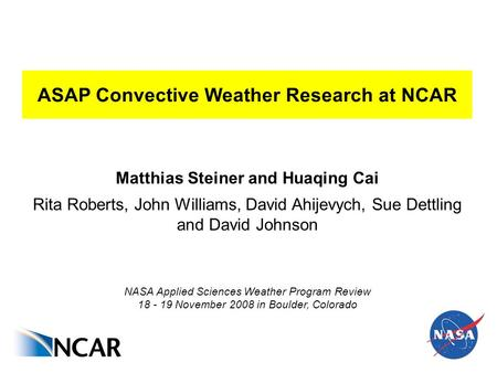 ASAP Convective Weather Research at NCAR Matthias Steiner and Huaqing Cai Rita Roberts, John Williams, David Ahijevych, Sue Dettling and David Johnson.