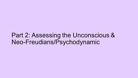 Part 2: Assessing the Unconscious & Neo-Freudians/Psychodynamic.