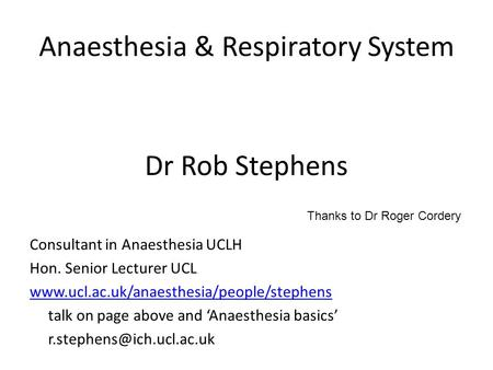 Anaesthesia & Respiratory System Dr Rob Stephens Consultant in Anaesthesia UCLH Hon. Senior Lecturer UCL www.ucl.ac.uk/anaesthesia/people/stephens talk.