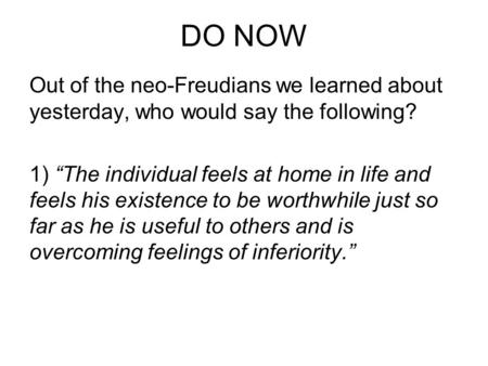 "DO NOW Out of the neo-Freudians we learned about yesterday, who would say the following? 1) ""The individual feels at home in life and feels his existence."