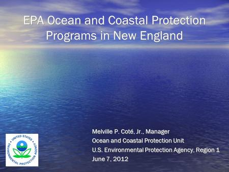EPA Ocean and Coastal Protection Programs in New England Melville P. Coté, Jr., Manager Ocean and Coastal Protection Unit U.S. Environmental Protection.