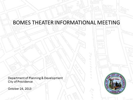 BOMES THEATER INFORMATIONAL MEETING Department of Planning & Development City of Providence October 24, 2013.