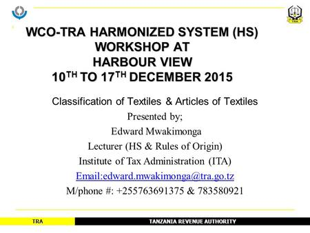 TANZANIA REVENUE AUTHORITY TRA Classification of Textiles & Articles of Textiles Presented by; Edward Mwakimonga Lecturer (HS & Rules of Origin) Institute.