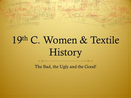 19 th C. Women & Textile History The Bad, the Ugly and the Good!