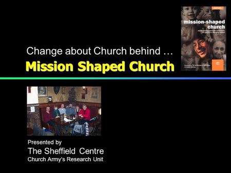 Mission Shaped Church Change about Church behind … Presented by The Sheffield Centre Church Army's Research Unit.