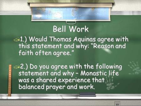 "Bell Work / 1.) Would Thomas Aquinas agree with this statement and why: ""Reason and faith often agree."" / 2.) Do you agree with the following statement."