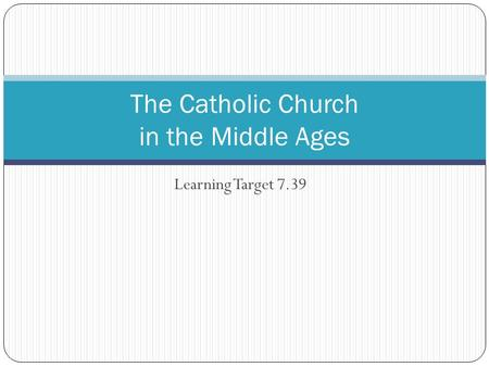 Learning Target 7.39 The Catholic Church in the Middle Ages.