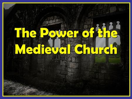 The Power of the Medieval Church. The Role of Religion & Organization.