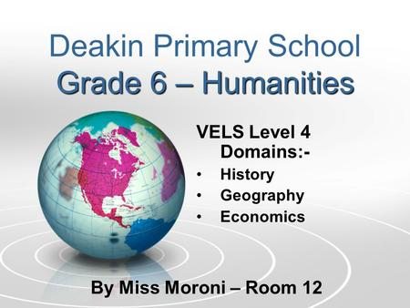 Grade 6 – Humanities Deakin Primary School Grade 6 – Humanities VELS Level 4 Domains:- History Geography Economics By Miss Moroni – Room 12.
