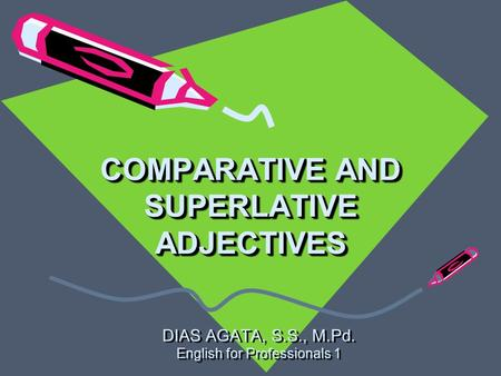 COMPARATIVE AND SUPERLATIVE ADJECTIVES DIAS AGATA, S.S., M.Pd. English for Professionals 1 DIAS AGATA, S.S., M.Pd. English for Professionals 1.