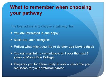 What to remember when choosing your pathway The best advice is to choose a pathway that: You are interested in and enjoy; Maximise your strengths; Reflect.