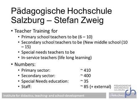 Pädagogische Hochschule Salzburg – Stefan Zweig Teacher Training for Primary school teachers to be (6 – 10) Secondary school teachers to be (New middle.