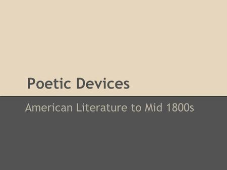 Poetic Devices American Literature to Mid 1800s. Why use poetic devices? Words express ideas and feelings Need to be right on several levels at once: