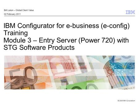 © 2009 IBM Corporation IBM Configurator for e-business (e-config) Training Module 3 – Entry Server (Power 720) with STG Software Products Bill Luken –