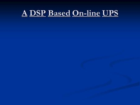 A DSP Based On-line UPS. Role of UPS in daily life: As an auxiliary power source in case of line outage, particularly useful to sensitive loads. Maintains.