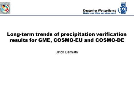 Deutscher Wetterdienst Long-term trends of precipitation verification results for GME, COSMO-EU and COSMO-DE Ulrich Damrath.