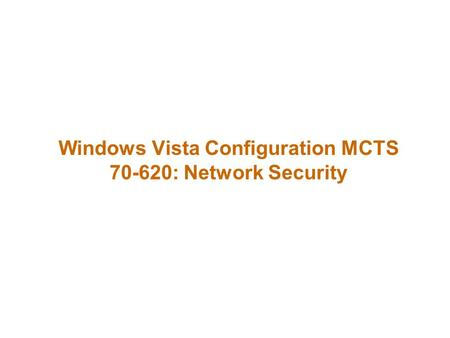 Windows Vista Configuration MCTS 70-620: Network Security.