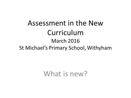 Assessment in the New Curriculum March 2016 St Michael's Primary School, Withyham What is new?