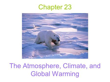 Chapter 23 The Atmosphere, Climate, and Global Warming.