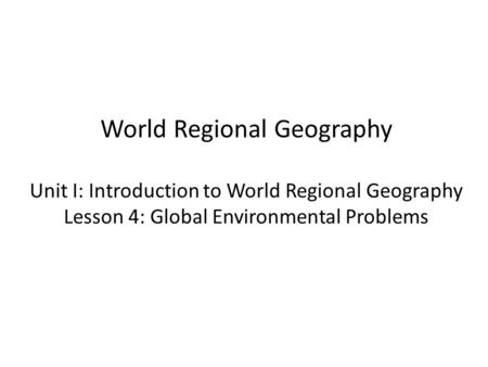 World Regional Geography Unit I: Introduction to World Regional Geography Lesson 4: Global Environmental Problems.