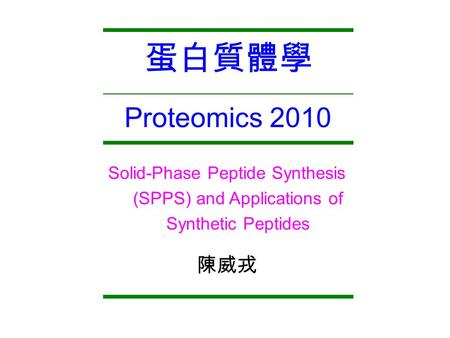 Proteomics 2010 蛋白質體學 Solid-Phase Peptide Synthesis (SPPS) and Applications of Synthetic Peptides 陳威戎.