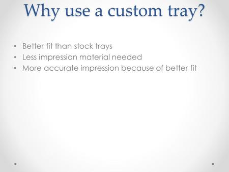 Why use a custom tray? Better fit than stock trays Less impression material needed More accurate impression because of better fit.